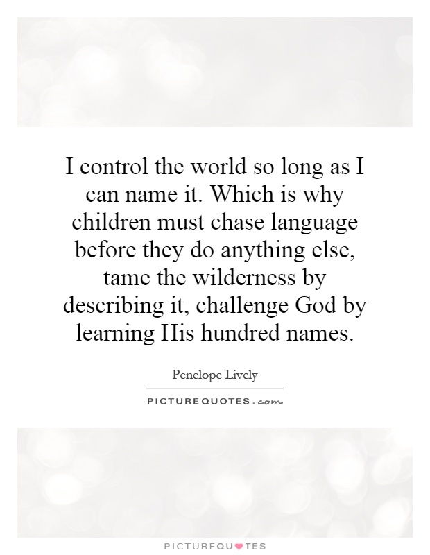 I control the world so long as I can name it. Which is why children must chase language before they do anything else, tame the wilderness by describing it, challenge God by learning His hundred names Picture Quote #1