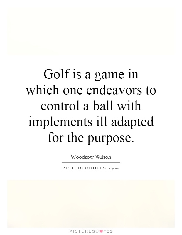 Golf is a game in which one endeavors to control a ball with implements ill adapted for the purpose Picture Quote #1
