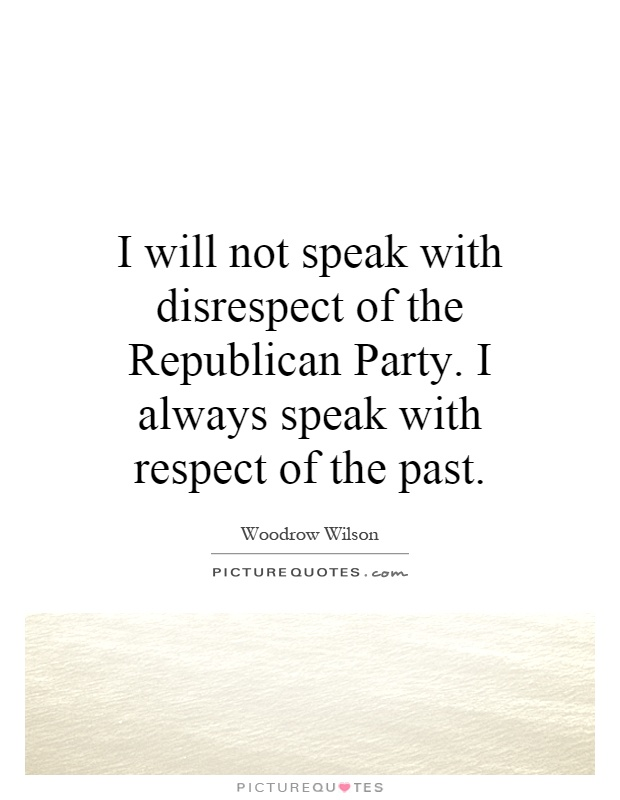 I will not speak with disrespect of the Republican Party. I always speak with respect of the past Picture Quote #1
