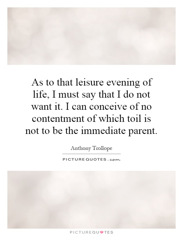 As to that leisure evening of life, I must say that I do not want it. I can conceive of no contentment of which toil is not to be the immediate parent Picture Quote #1