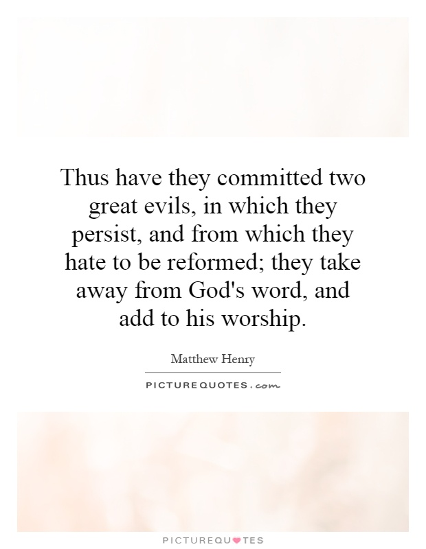 Thus have they committed two great evils, in which they persist, and from which they hate to be reformed; they take away from God's word, and add to his worship Picture Quote #1