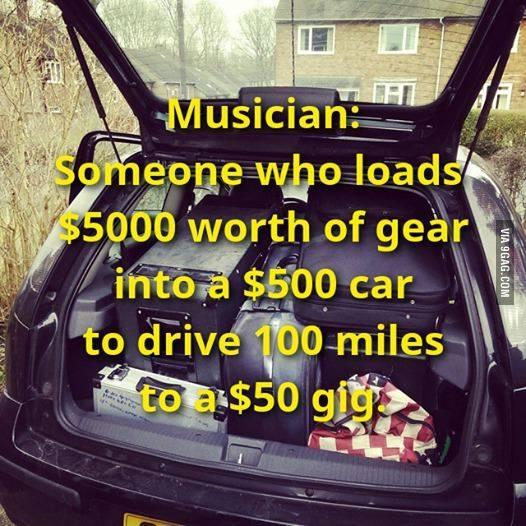 Musician: Someone who loads $5000 worth of gear into a $500 car to drive 100 miles to a $50 gig Picture Quote #1
