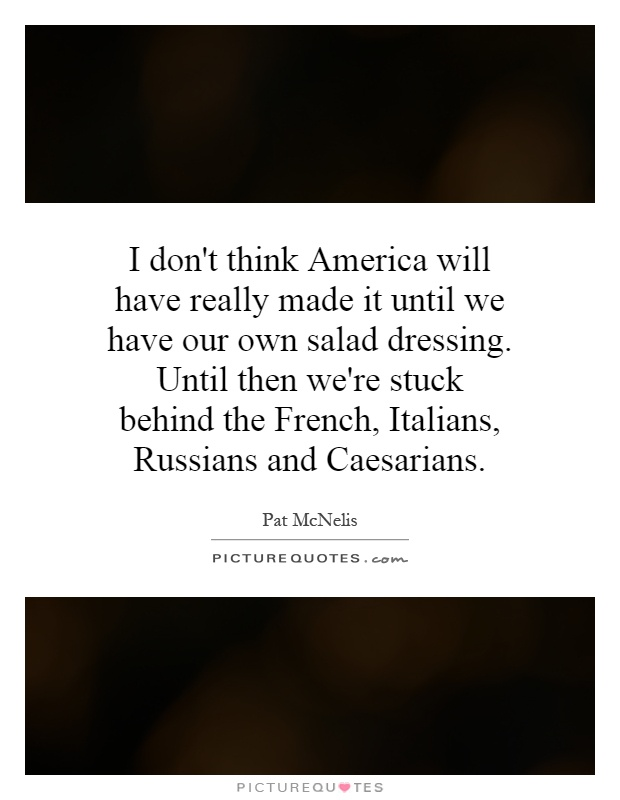 I don't think America will have really made it until we have our own salad dressing. Until then we're stuck behind the French, Italians, Russians and Caesarians Picture Quote #1