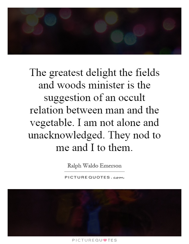 The greatest delight the fields and woods minister is the suggestion of an occult relation between man and the vegetable. I am not alone and unacknowledged. They nod to me and I to them Picture Quote #1