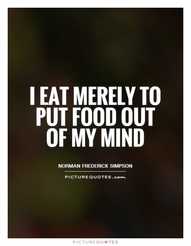 I eat merely to put food out of my mind Picture Quote #1