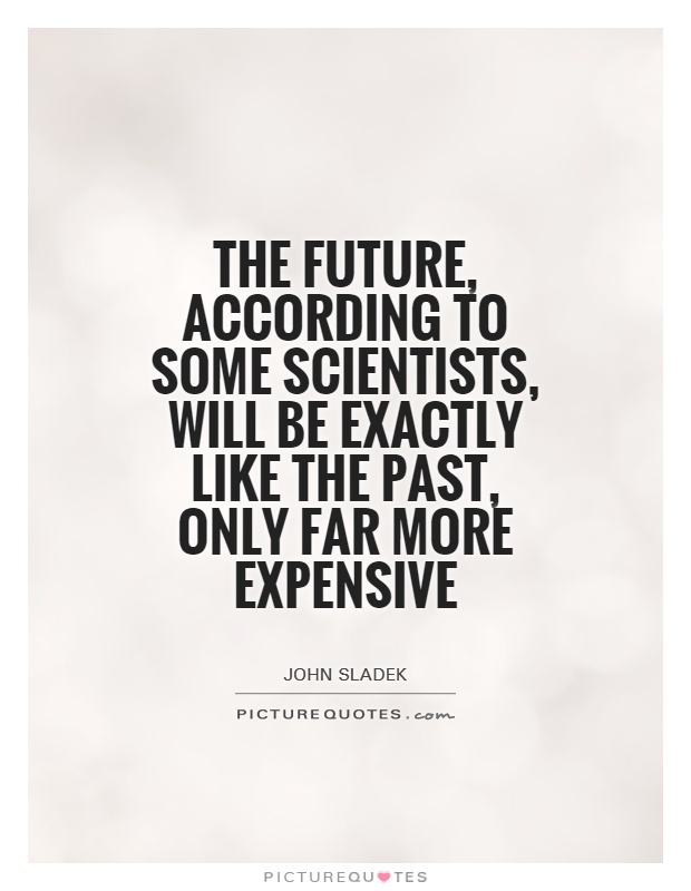 The future, according to some scientists, will be exactly like the past, only far more expensive Picture Quote #1