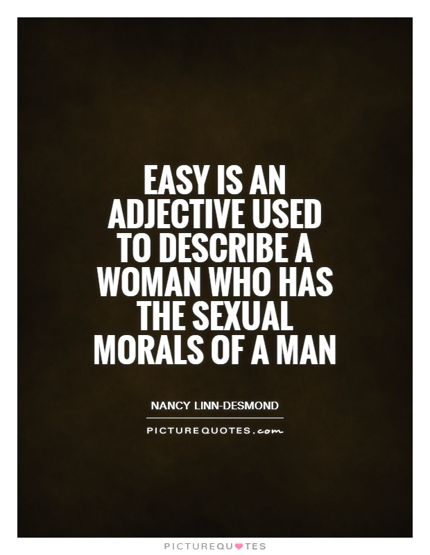 Easy is an adjective used to describe a woman who has the sexual morals of a man Picture Quote #1