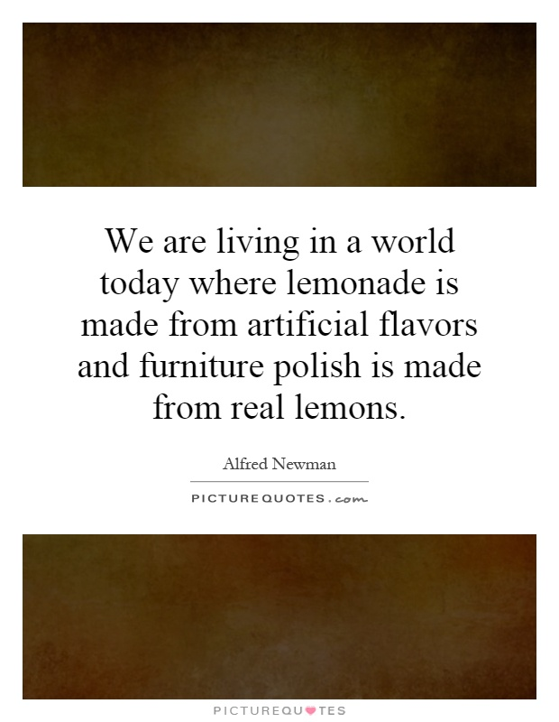 We are living in a world today where lemonade is made from artificial flavors and furniture polish is made from real lemons Picture Quote #1