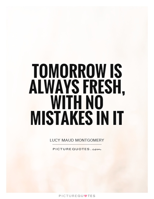 Tomorrow is always fresh, with no mistakes in it Picture Quote #1