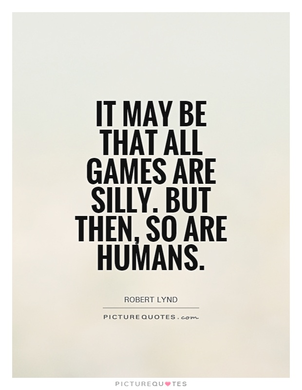 It may be that all games are silly. But then, so are humans Picture Quote #1
