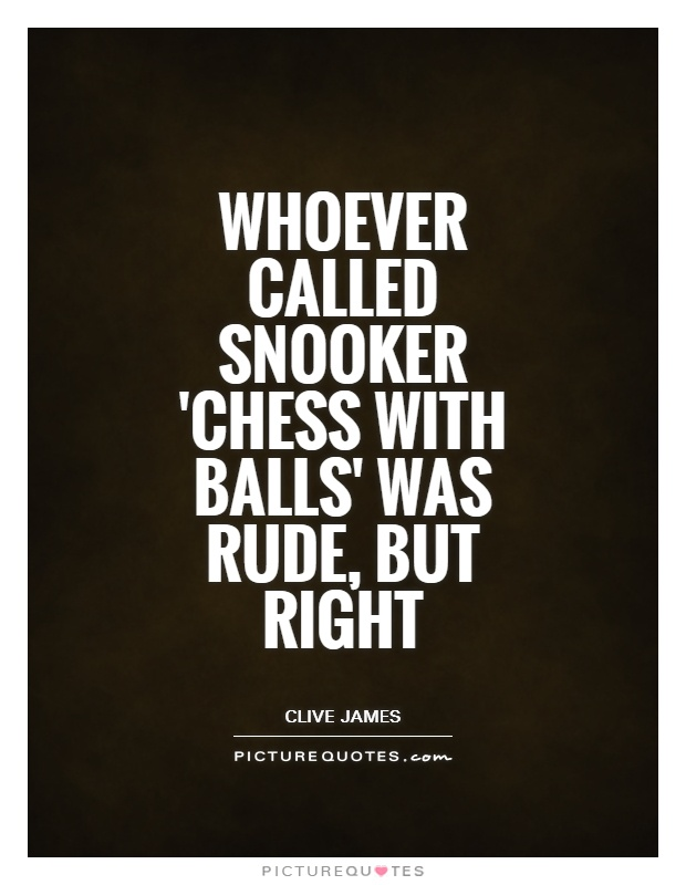 Whoever called snooker 'chess with balls' was rude, but right Picture Quote #1