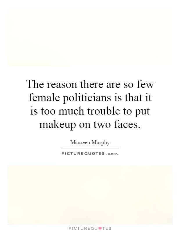 The reason there are so few female politicians is that it is too much trouble to put makeup on two faces Picture Quote #1