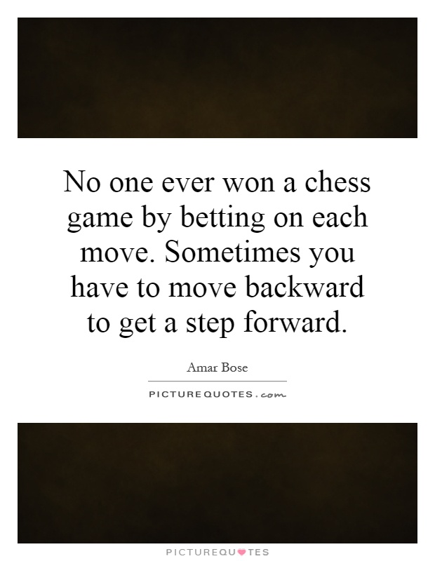 No one ever won a chess game by betting on each move. Sometimes you have to move backward to get a step forward Picture Quote #1