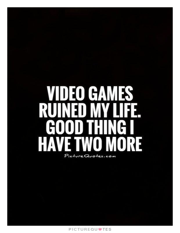 Video games ruined my life. Good thing I have two more Picture Quote #1