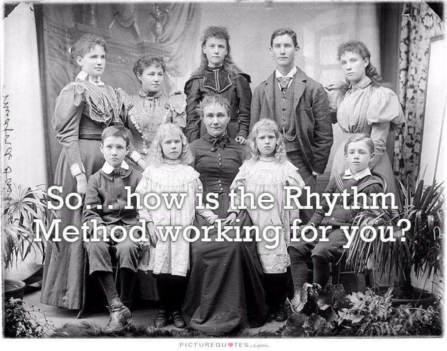 So... how is the rhythm method working for you? Picture Quote #1