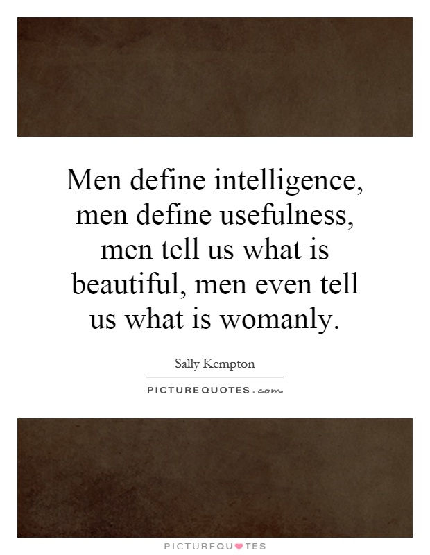 Men define intelligence, men define usefulness, men tell us what is beautiful, men even tell us what is womanly Picture Quote #1