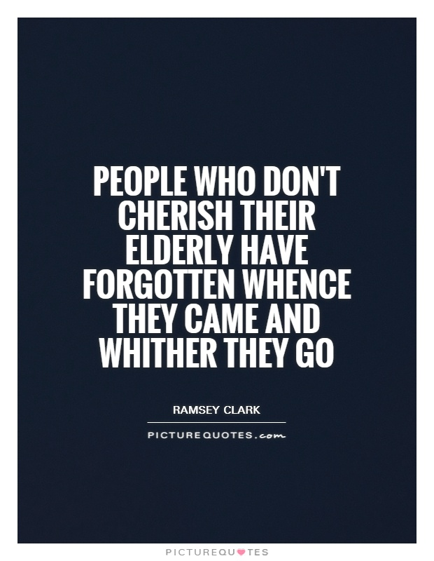 People who don't cherish their elderly have forgotten whence they came and whither they go Picture Quote #1