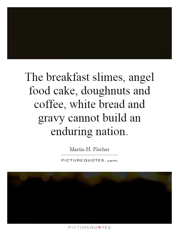 The breakfast slimes, angel food cake, doughnuts and coffee, white bread and gravy cannot build an enduring nation Picture Quote #1