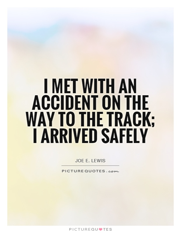 I met with an accident on the way to the track; I arrived safely Picture Quote #1