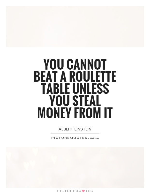 You cannot beat a roulette table unless you steal money from it Picture Quote #1