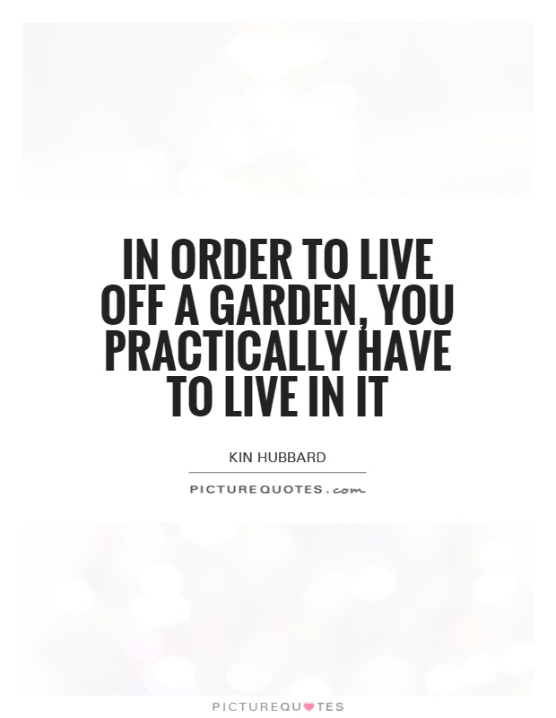 In order to live off a garden, you practically have to live in it Picture Quote #1