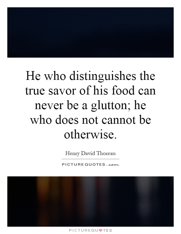 He who distinguishes the true savor of his food can never be a glutton; he who does not cannot be otherwise Picture Quote #1