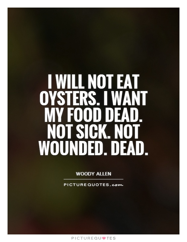 I will not eat oysters. I want my food dead. Not sick. Not wounded. Dead Picture Quote #1