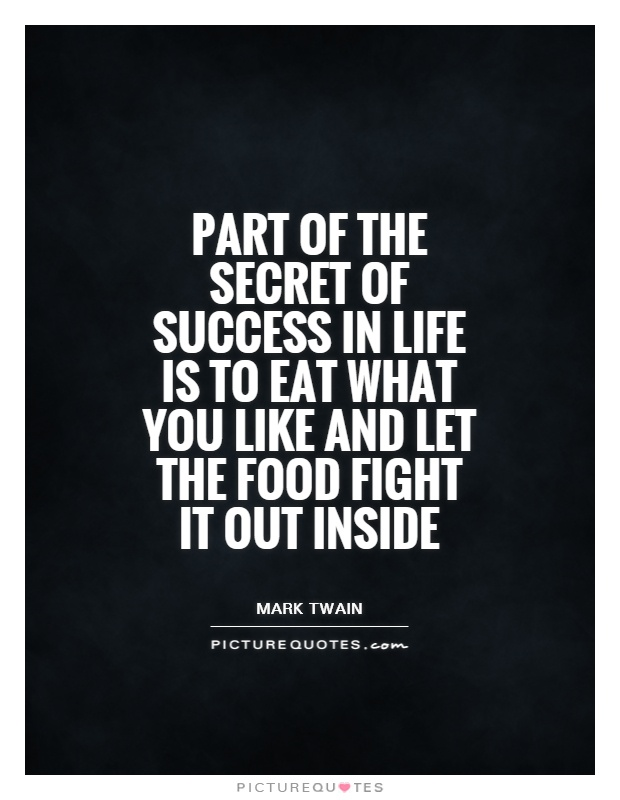 Part of the secret of success in life is to eat what you like and let the food fight it out inside Picture Quote #1