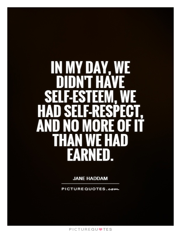 In my day, we didn't have self-esteem, we had self-respect ...