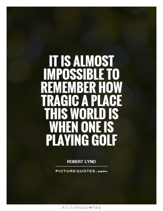 It is almost impossible to remember how tragic a place this world is when one is playing golf Picture Quote #1