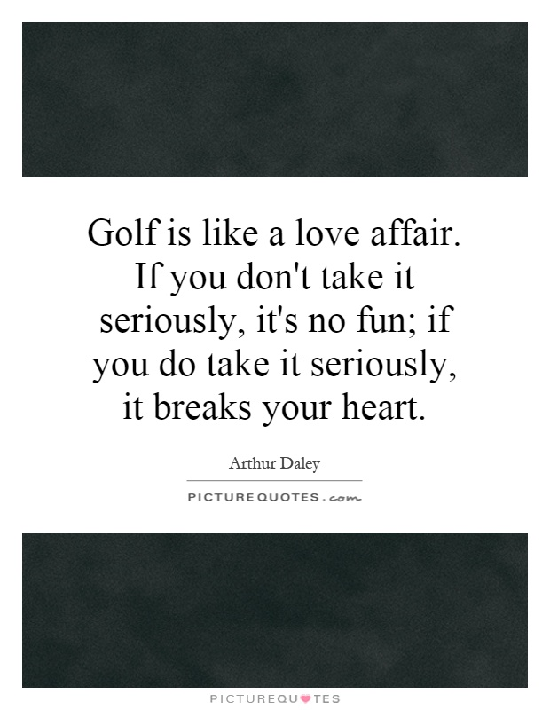 Golf is like a love affair. If you don't take it seriously, it's no fun; if you do take it seriously, it breaks your heart Picture Quote #1