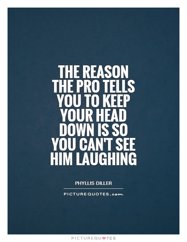 The reason the pro tells you to keep your head down is so you can't see him laughing Picture Quote #1