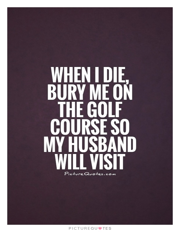 When I die, bury me on the golf course so my husband will visit Picture Quote #1