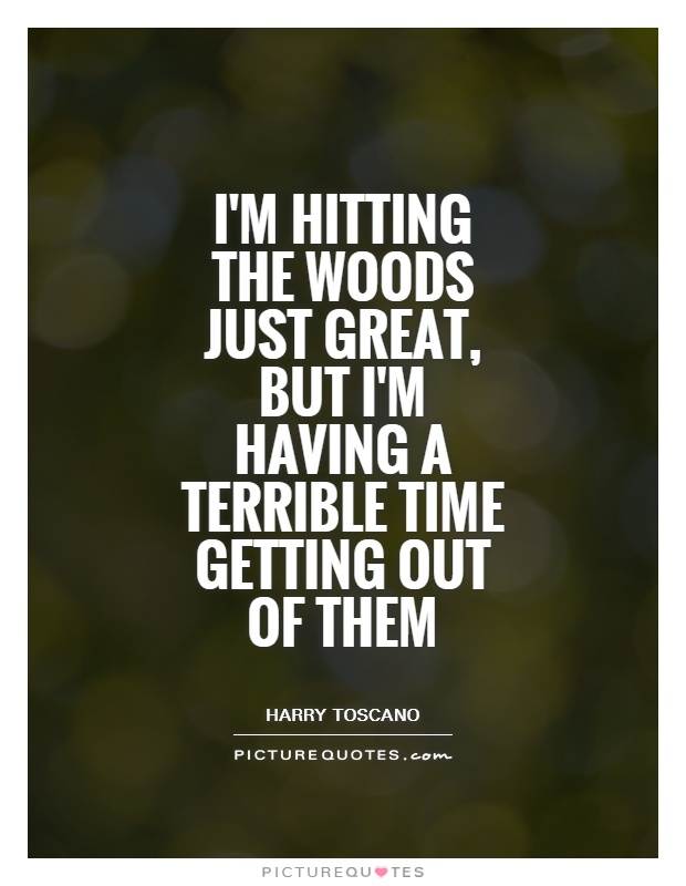 I'm hitting the woods just great, but I'm having a terrible time getting out of them Picture Quote #1