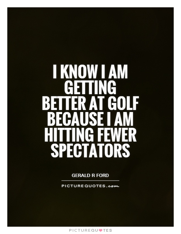 I know I am getting better at golf because I am hitting fewer spectators Picture Quote #1