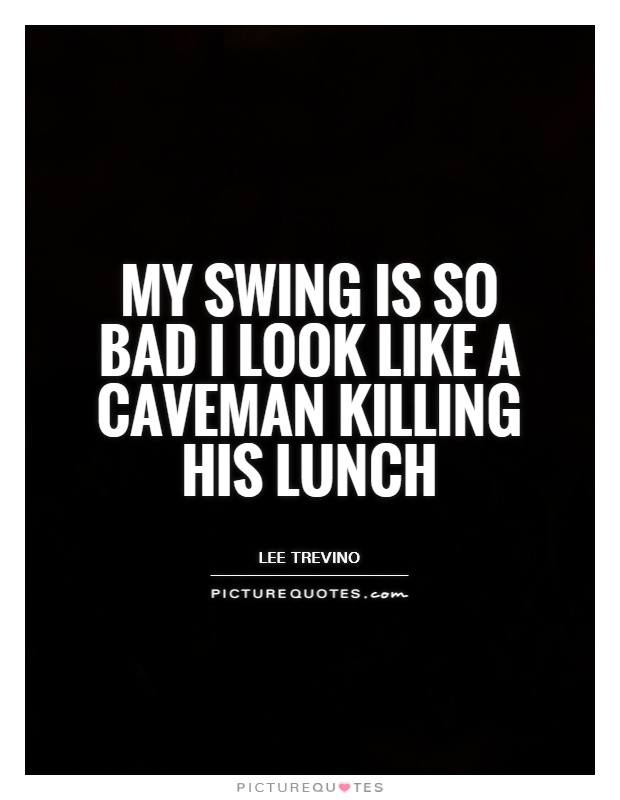 My swing is so bad I look like a caveman killing his lunch Picture Quote #1