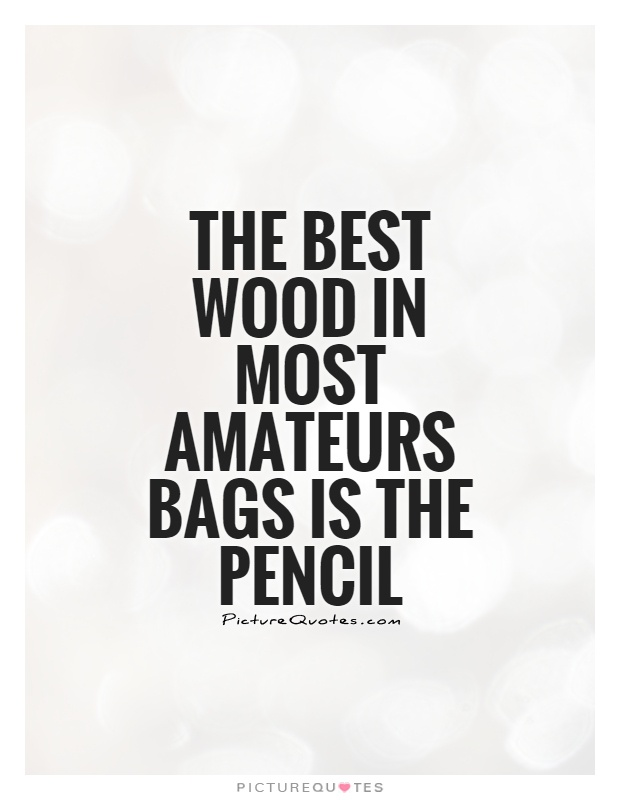 The best wood in most amateurs bags is the pencil Picture Quote #1