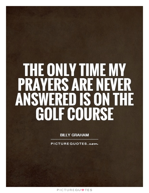 The only time my prayers are never answered is on the golf course Picture Quote #1