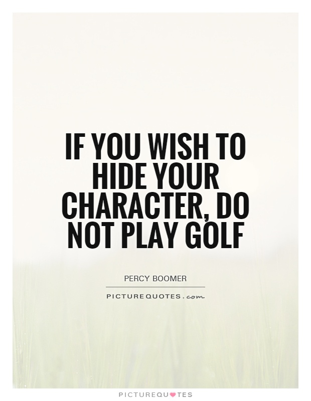 Golf Quote Cool If You Wish To Hide Your Character Do Not Play Golf  Picture Quotes
