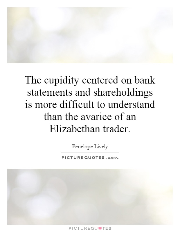 The cupidity centered on bank statements and shareholdings is more difficult to understand than the avarice of an Elizabethan trader Picture Quote #1