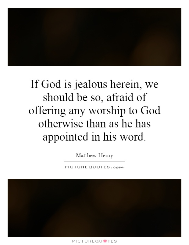 If God is jealous herein, we should be so, afraid of offering any worship to God otherwise than as he has appointed in his word Picture Quote #1