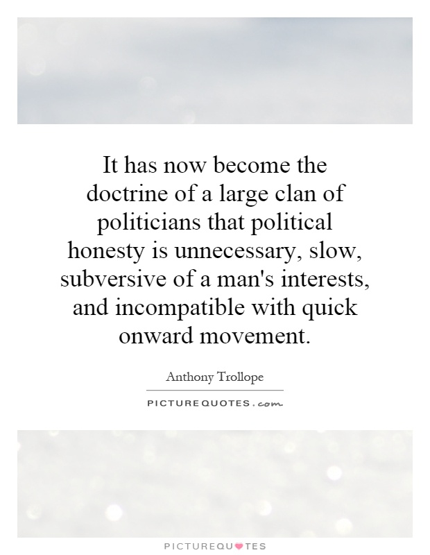 It has now become the doctrine of a large clan of politicians that political honesty is unnecessary, slow, subversive of a man's interests, and incompatible with quick onward movement Picture Quote #1