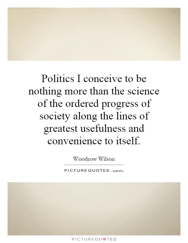 Politics I conceive to be nothing more than the science of the ordered progress of society along the lines of greatest usefulness and convenience to itself Picture Quote #1