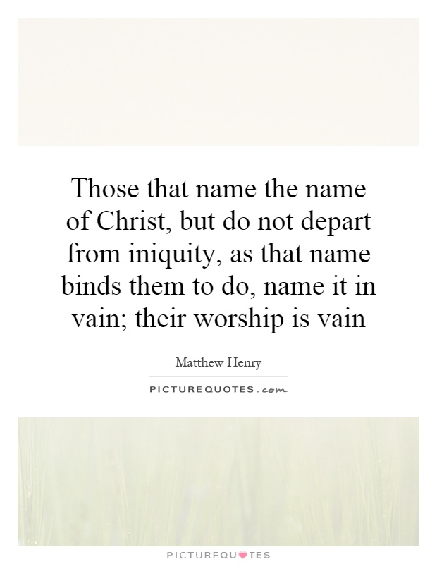 Those that name the name of Christ, but do not depart from iniquity, as that name binds them to do, name it in vain; their worship is vain Picture Quote #1