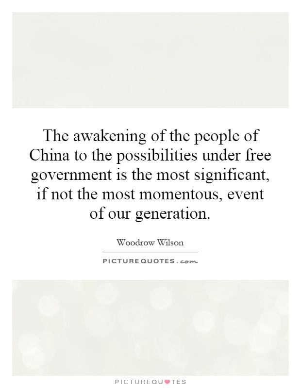 The awakening of the people of China to the possibilities under free government is the most significant, if not the most momentous, event of our generation Picture Quote #1
