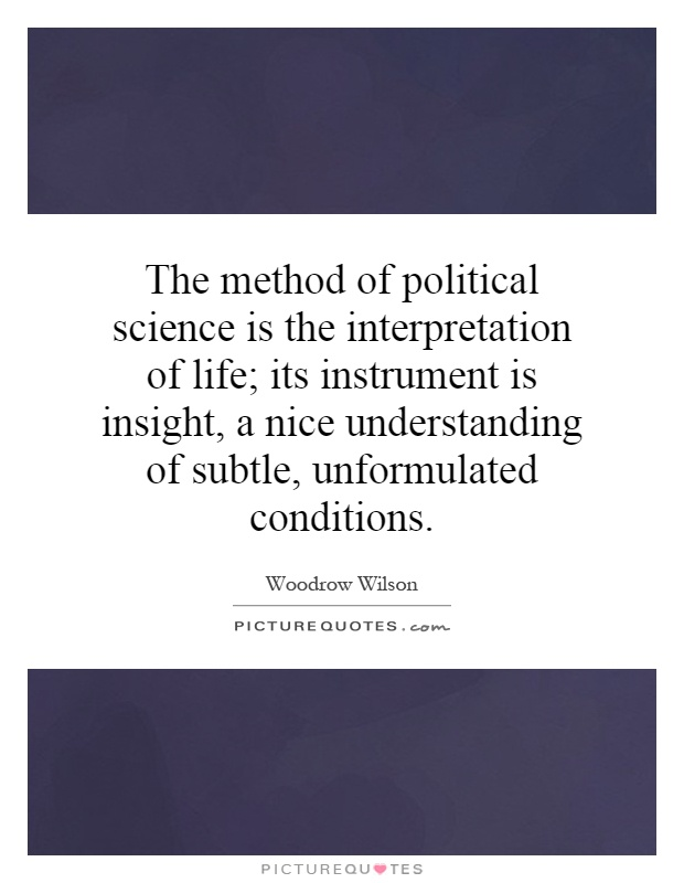 The method of political science is the interpretation of life; its instrument is insight, a nice understanding of subtle, unformulated conditions Picture Quote #1
