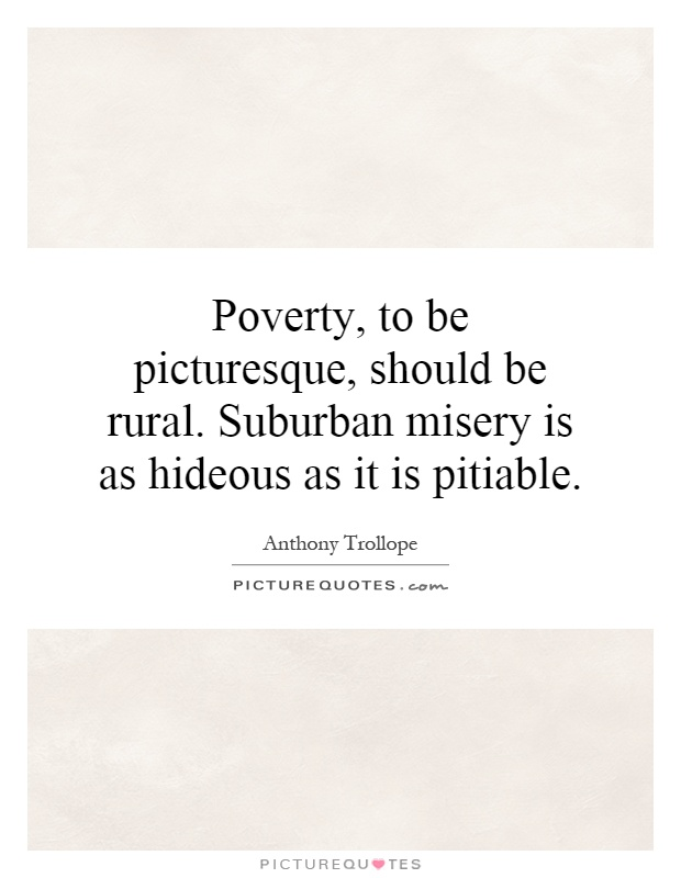 Poverty, to be picturesque, should be rural. Suburban misery is as hideous as it is pitiable Picture Quote #1