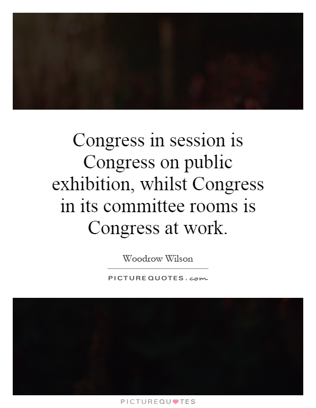 Congress in session is Congress on public exhibition, whilst Congress in its committee rooms is Congress at work Picture Quote #1