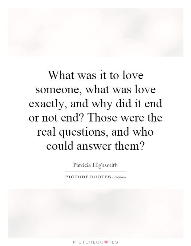 What was it to love someone, what was love exactly, and why did it end or not end? Those were the real questions, and who could answer them? Picture Quote #1