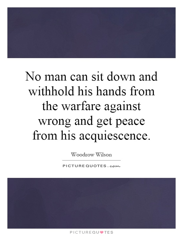 No man can sit down and withhold his hands from the warfare against wrong and get peace from his acquiescence Picture Quote #1